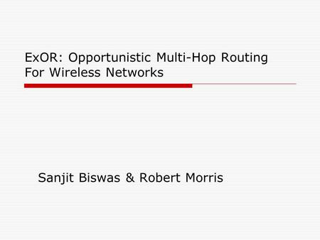ExOR: Opportunistic Multi-Hop Routing For Wireless Networks Sanjit Biswas & Robert Morris.