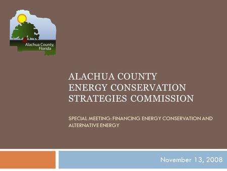 ALACHUA COUNTY ENERGY CONSERVATION STRATEGIES COMMISSION SPECIAL MEETING: FINANCING ENERGY CONSERVATION AND ALTERNATIVE ENERGY November 13, 2008.