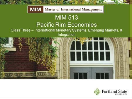 MIM 513 Pacific Rim Economies Class Three – International Monetary Systems, Emerging Markets, & Integration.