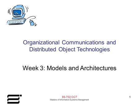 95-702 OCT Masters of Information Systems Management 1 Organizational Communications and Distributed Object Technologies Week 3: Models and Architectures.