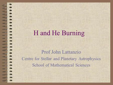 H and He Burning Prof John Lattanzio Centre for Stellar and Planetary Astrophysics School of Mathematical Sciences.