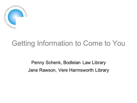 Getting Information to Come to You Penny Schenk, Bodleian Law Library Jane Rawson, Vere Harmsworth Library.