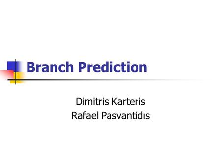 Branch Prediction Dimitris Karteris Rafael Pasvantidιs.
