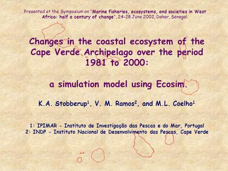 Changes in the coastal ecosystem of the Cape Verde Archipelago over the period 1981 to 2000: a simulation model using Ecosim. K.A. Stobberup 1, V. M. Ramos.