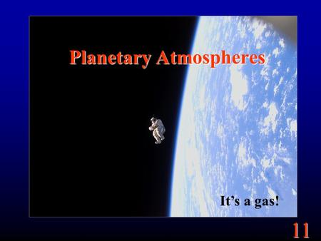 11 Planetary Atmospheres It's a gas!. 11 Goals What is an atmosphere? How does the atmosphere affect the planet?