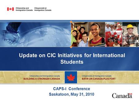 Update on CIC Initiatives for International Students CAPS-I Conference Saskatoon, May 31, 2010.