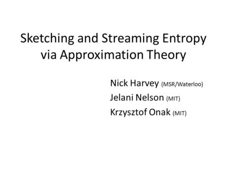 Sketching and Streaming Entropy via Approximation Theory Nick Harvey (MSR/Waterloo) Jelani Nelson (MIT) Krzysztof Onak (MIT)