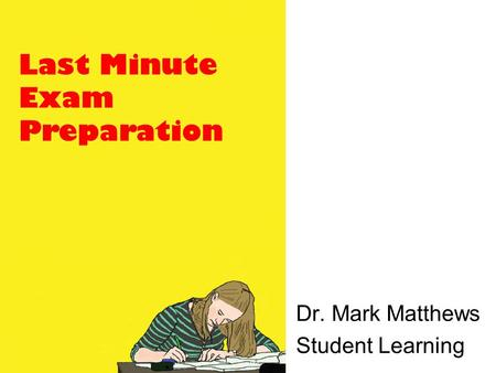 Last Minute Exam Preparation Dr. Mark Matthews Student Learning.