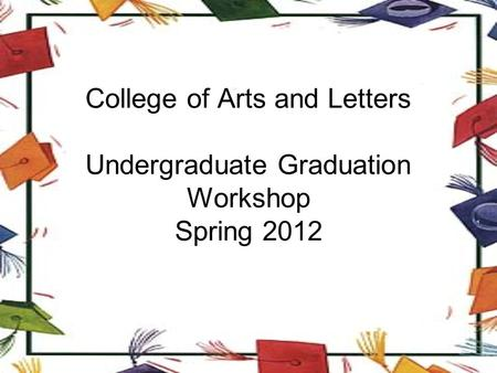 College of Arts and Letters Undergraduate Graduation Workshop Spring 2012.
