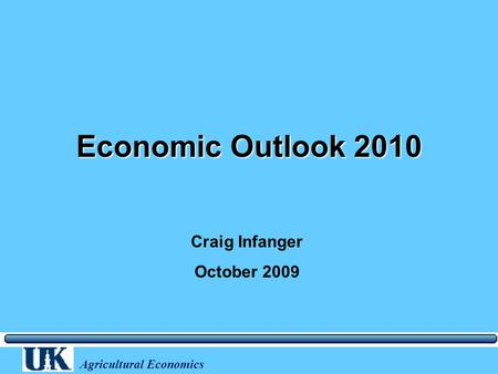 Agricultural Economics Economic Outlook 2010 Craig Infanger October 2009.