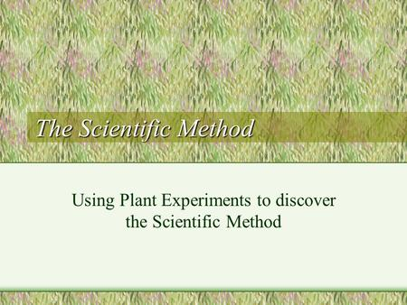 The Scientific Method Using Plant Experiments to discover the Scientific Method.