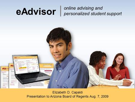 EAdvisor Elizabeth D. Capaldi Presentation to Arizona Board of Regents Aug. 7, 2009 online advising and personalized student support.