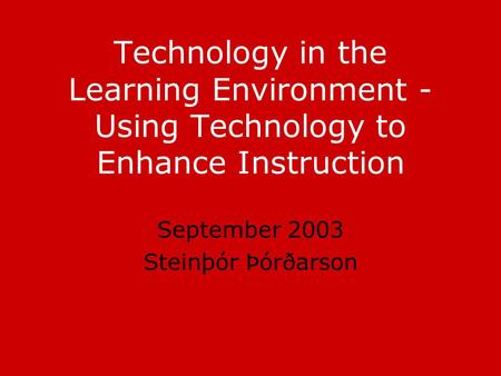 Technology in the Learning Environment - Using Technology to Enhance Instruction September 2003 Steinþór Þórðarson.