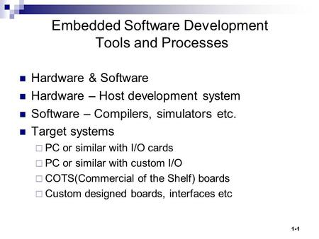 1-1 Embedded Software Development Tools and Processes Hardware & Software Hardware – Host development system Software – Compilers, simulators etc. Target.