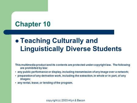 copyright (c) 2003 Allyn & Bacon Chapter 10 Teaching Culturally and Linguistically Diverse Students This multimedia product and its contents are protected.