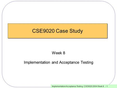 Implementation/Acceptance Testing CSE9020 2004 Week 8 / 1 CSE9020 Case Study Week 8 Implementation and Acceptance Testing.