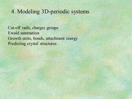 4. Modeling 3D-periodic systems Cut-off radii, charges groups Ewald summation Growth units, bonds, attachment energy Predicting crystal structures.