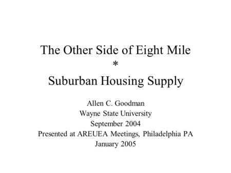 The Other Side of Eight Mile * Suburban Housing Supply Allen C. Goodman Wayne State University September 2004 Presented at AREUEA Meetings, Philadelphia.