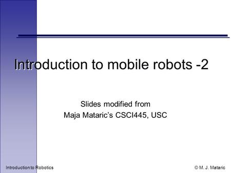 Introduction to Robotics © M. J. Mataric Introduction to mobile robots -2 Slides modified from Maja Mataric's CSCI445, USC.