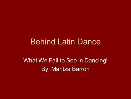 Behind Latin Dance What We Fail to See in Dancing! By: Maritza Barron.