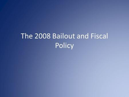 The 2008 Bailout and Fiscal Policy. Remember Business Cycles – We were in recession 07 --08 --09--10.