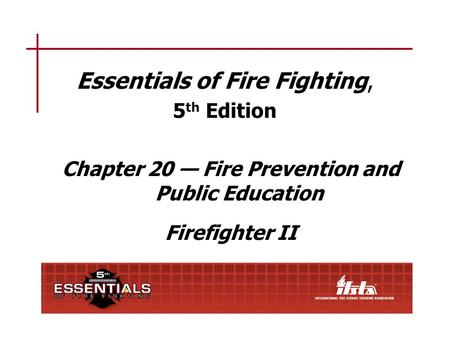 Essentials of Fire Fighting, 5 th Edition Chapter 20 — Fire Prevention and Public Education Firefighter II.