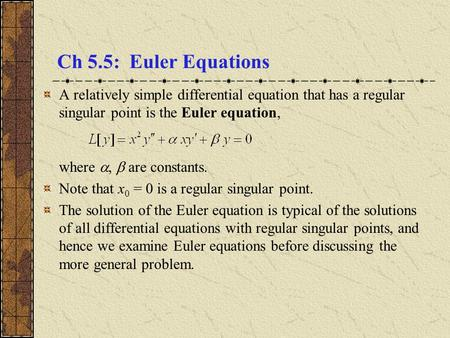 Ch 5.5: Euler Equations A relatively simple differential equation that has a regular singular point is the Euler equation, where ,  are constants. Note.