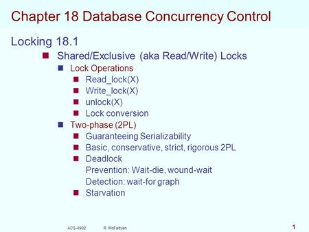ACS-4902 R. McFadyen 1 Chapter 18 Database Concurrency Control Locking 18.1 Shared/Exclusive (aka Read/Write) Locks Lock Operations Read_lock(X) Write_lock(X)