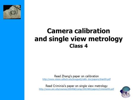 Camera calibration and single view metrology Class 4 Read Zhang's paper on calibration