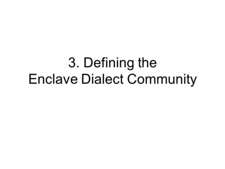 3. Defining the Enclave Dialect Community. What are the traits that characterize an isolated speech community? (Linguists have not previously defined.