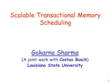 1 Scalable Transactional Memory Scheduling Gokarna Sharma (A joint work with Costas Busch) Louisiana State University.