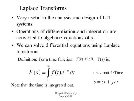 Bogazici University Dept. Of ME. Laplace Transforms Very useful in the analysis and design of LTI systems. Operations of differentiation and integration.