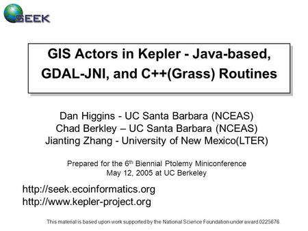 GIS Actors in Kepler - Java-based, GDAL-JNI, and C++(Grass) Routines Dan Higgins - UC Santa Barbara (NCEAS) Chad Berkley – UC Santa Barbara (NCEAS) Jianting.