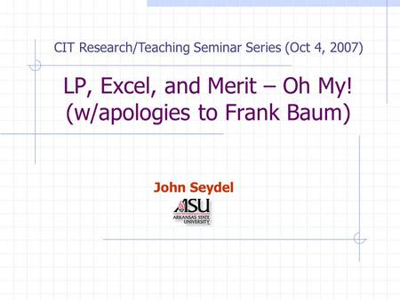 LP, Excel, and Merit – Oh My! (w/apologies to Frank Baum) CIT Research/Teaching Seminar Series (Oct 4, 2007) John Seydel.