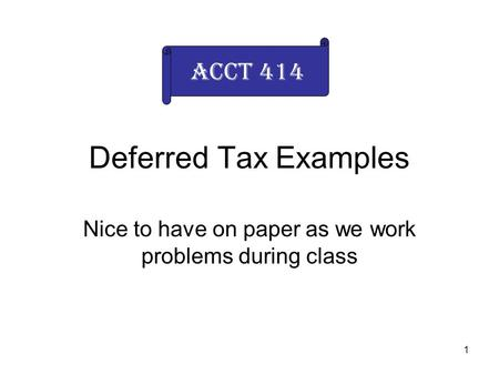 1 Deferred Tax Examples Nice to have on paper as we work problems during class Acct 414.