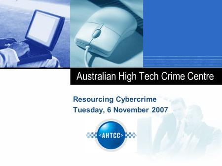 Australian High Tech Crime Centre Resourcing Cybercrime Tuesday, 6 November 2007.