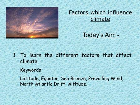 Factors which influence climate Today's Aim - 1.To learn the different factors that affect climate. Keywords Latitude, Equator, Sea Breeze, Prevailing.