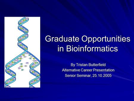 Graduate Opportunities in Bioinformatics By Tristan Butterfield Alternative Career Presentation Senior Seminar, 25.10.2005.