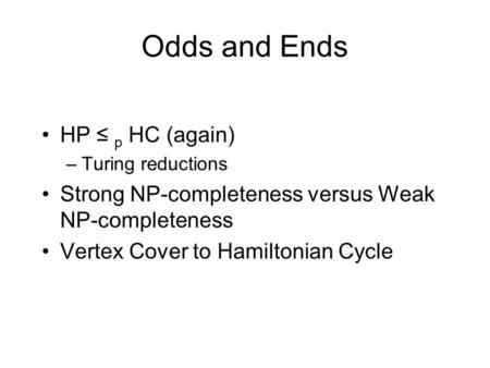 Odds and Ends HP ≤ p HC (again) –Turing reductions Strong NP-completeness versus Weak NP-completeness Vertex Cover to Hamiltonian Cycle.
