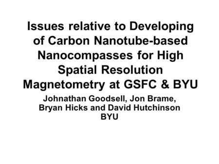 Issues relative to Developing of Carbon Nanotube-based Nanocompasses for High Spatial Resolution Magnetometry at GSFC & BYU Johnathan Goodsell, Jon Brame,