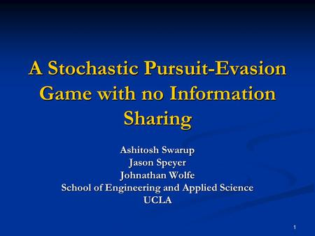 1 A Stochastic Pursuit-Evasion Game with no Information Sharing Ashitosh Swarup Jason Speyer Johnathan Wolfe School of Engineering and Applied Science.
