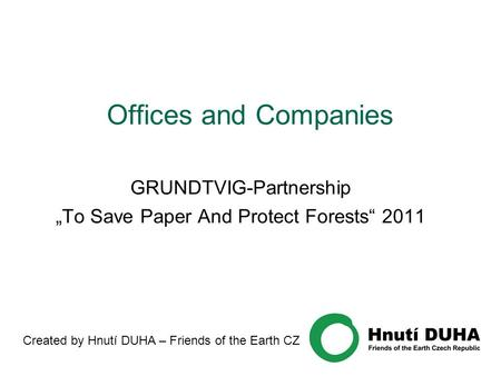 "Offices and Companies GRUNDTVIG-Partnership ""To Save Paper And Protect Forests"" 2011 Created by Hnutí DUHA – Friends of the Earth CZ."