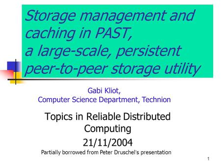 1 Storage management and caching in PAST, a large-scale, persistent peer-to-peer storage utility Gabi Kliot, Computer Science Department, Technion Topics.