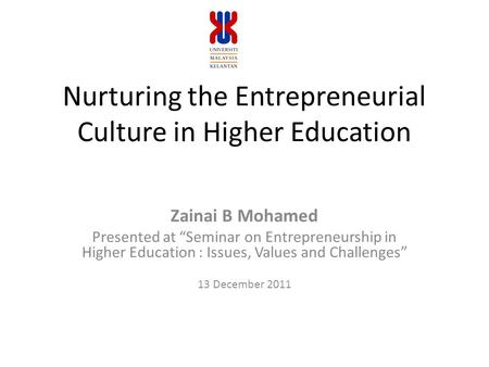 "Nurturing the Entrepreneurial Culture in Higher Education Zainai B Mohamed Presented at ""Seminar on Entrepreneurship in Higher Education : Issues, Values."