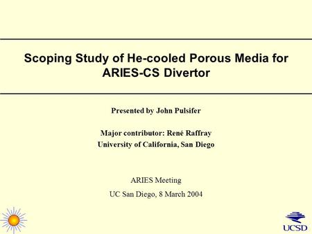 Scoping Study of He-cooled Porous Media for ARIES-CS Divertor Presented by John Pulsifer Major contributor: René Raffray University of California, San.