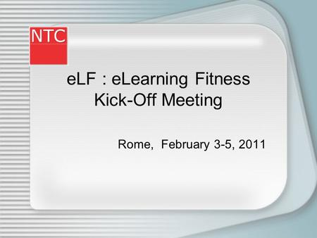 eLF : eLearning Fitness Kick-Off Meeting Rome, February 3-5, 2011.