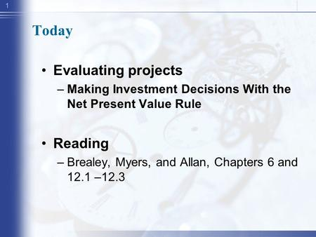 1 Today Evaluating projects –Making Investment Decisions With the Net Present Value Rule Reading –Brealey, Myers, and Allan, Chapters 6 and 12.1 –12.3.