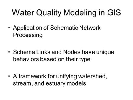 Water Quality Modeling in GIS Application of Schematic Network Processing Schema Links and Nodes have unique behaviors based on their type A framework.