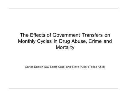 The Effects of Government Transfers on Monthly Cycles in Drug Abuse, Crime and Mortality Carlos Dobkin (UC Santa Cruz) and Steve Puller (Texas A&M)