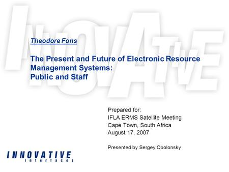 Theodore Fons The Present and Future of Electronic Resource Management Systems: Public and Staff Prepared for: IFLA ERMS Satellite Meeting Cape Town, South.